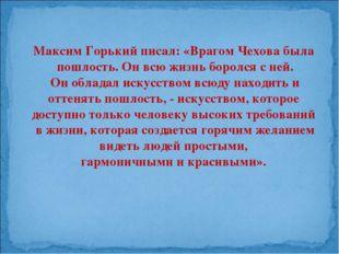 Максим Горький писал: «Врагом Чехова была пошлость. Он всю жизнь боролся с не