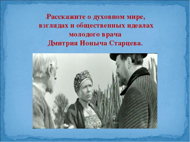 -Расскажите о духовном мире, взглядах и общественных идеалах молодого врача Д...