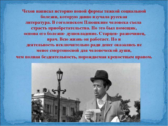 Чехов написал историю новой формы тяжкой социальной болезни, которую давно из...