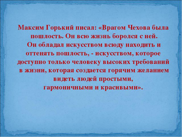 Максим Горький писал: «Врагом Чехова была пошлость. Он всю жизнь боролся с не...