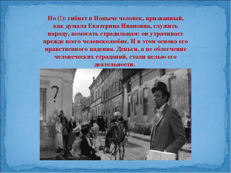 Но (!): гибнет в Ионыче человек, призванный, как думала Екатерина Ивановна, с...