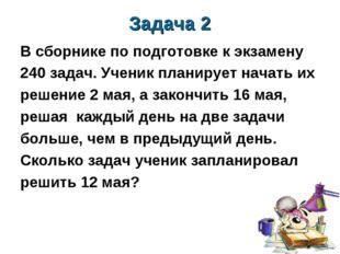 Задача 2 В сборнике по подготовке к экзамену 240 задач. Ученик планирует нача