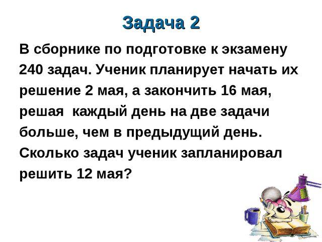 Задача 2 В сборнике по подготовке к экзамену 240 задач. Ученик планирует нача...