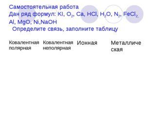 Самостоятельная работа Дан ряд формул: KI, O2, Ca, HCl, H2O, N2, FeCl2, Al,