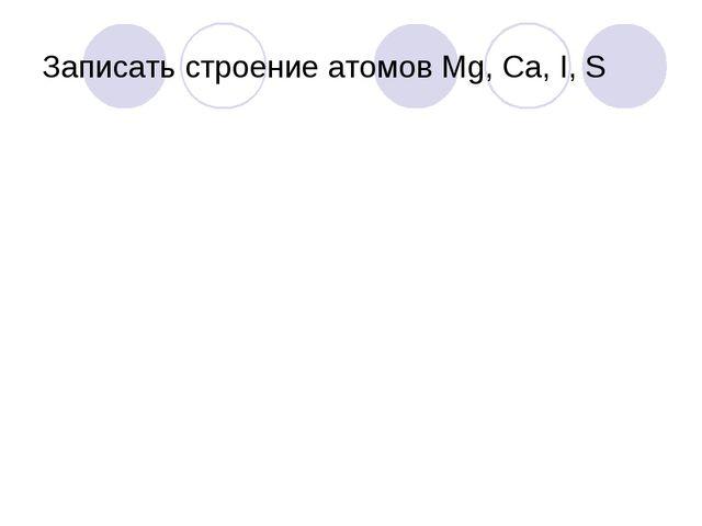 Записать строение атомов Мg, Ca, I, S