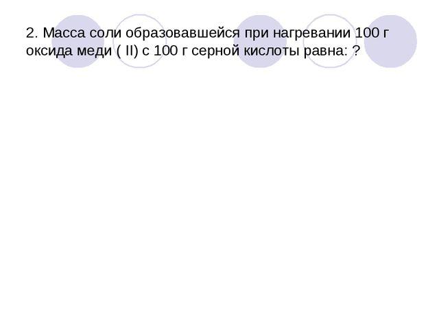 2. Масса соли образовавшейся при нагревании 100 г оксида меди ( II) с 100 г с...