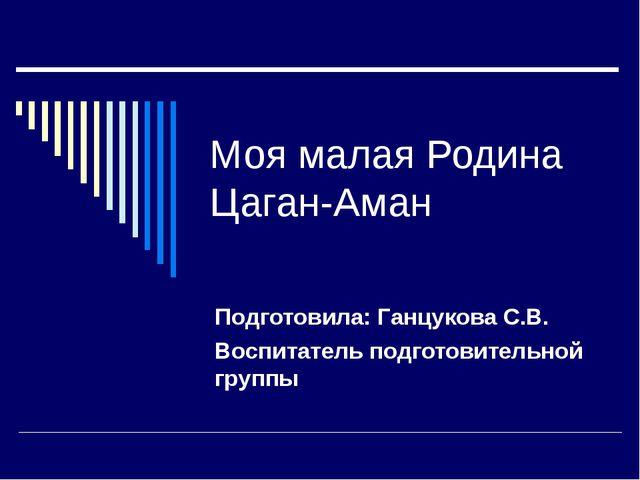 Моя малая Родина Цаган-Аман Подготовила: Ганцукова С.В. Воспитатель подготови...