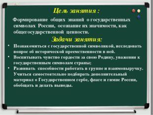 Цель занятия : Формирование общих знаний о государственных символах России,