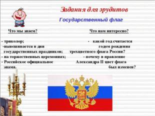 Задания для эрудитов Государственный флаг Что мы знаем? Что нам интересно? -