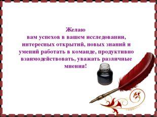 Желаю вам успехов в вашем исследовании, интересных открытий, новых знаний и у