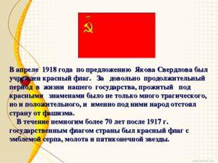 В апреле 1918 года по предложению Якова Свердлова был учрежден красный флаг.