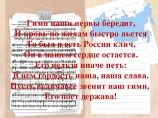 Гимн наши нервы бередит, И кровь по жилам быстро льется То был и есть России