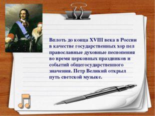 Вплоть до конца ХVIII века в России в качестве государственных хор пел правос