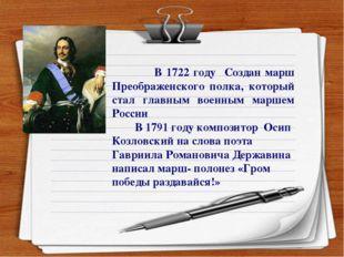 В 1722 году Создан марш Преображенского полка, который стал главным военным