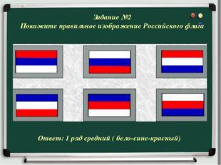 Задание №2 Покажите правильное изображение Российского флага Ответ: 1 ряд сре