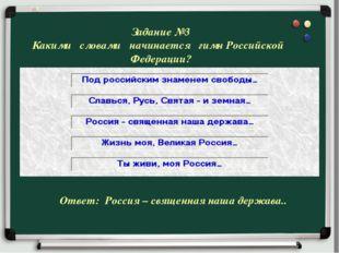 Задание №3 Какими словами начинается гимн Российской Федерации? Ответ: Россия