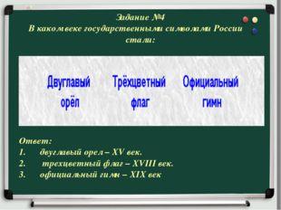 Задание №4 В каком веке государственными символами России стали: Ответ: двугл