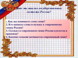 Что мы знаем о государственных символах России? 1. Как вы понимаете слово гим