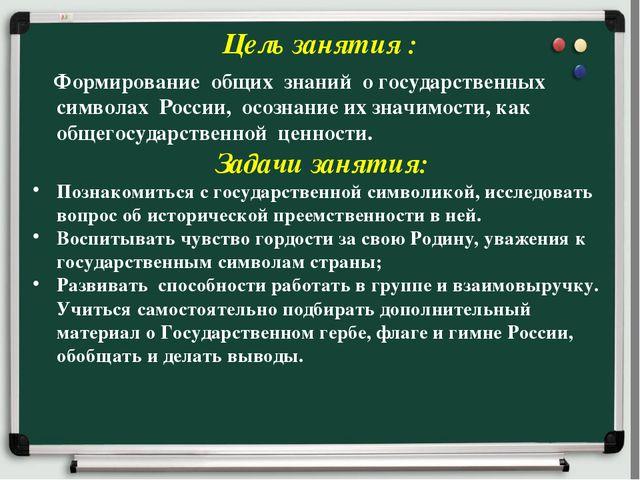 Цель занятия : Формирование общих знаний о государственных символах России,...