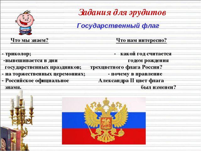 Задания для эрудитов Государственный флаг Что мы знаем? Что нам интересно? -...