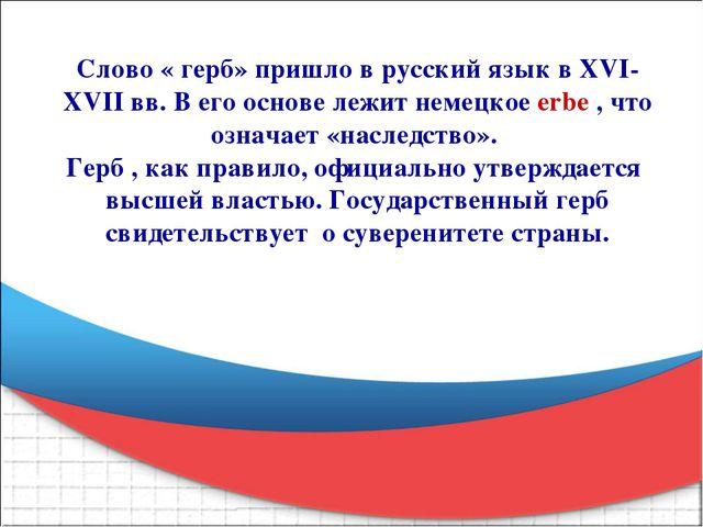 Слово « герб» пришло в русский язык в XVI- XVII вв. В его основе лежит немецк...