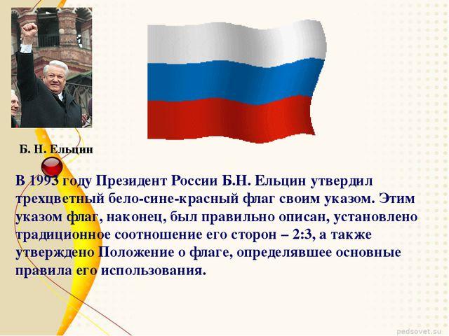 Б. Н. Ельцин В 1993 году Президент России Б.Н. Ельцин утвердил трехцветный бе...