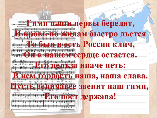Гимн наши нервы бередит, И кровь по жилам быстро льется То был и есть России...