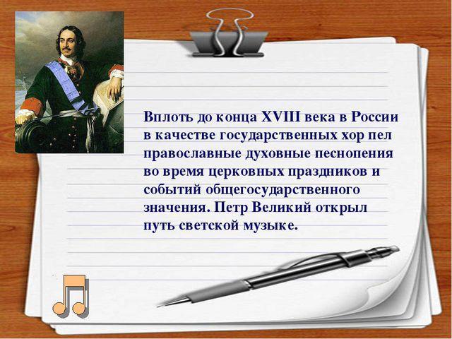 Вплоть до конца ХVIII века в России в качестве государственных хор пел правос...