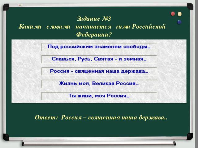 Задание №3 Какими словами начинается гимн Российской Федерации? Ответ: Россия...