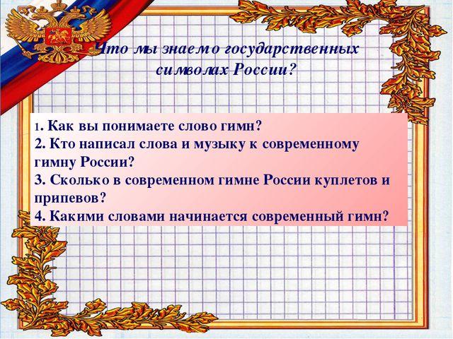 Что мы знаем о государственных символах России? 1. Как вы понимаете слово гим...