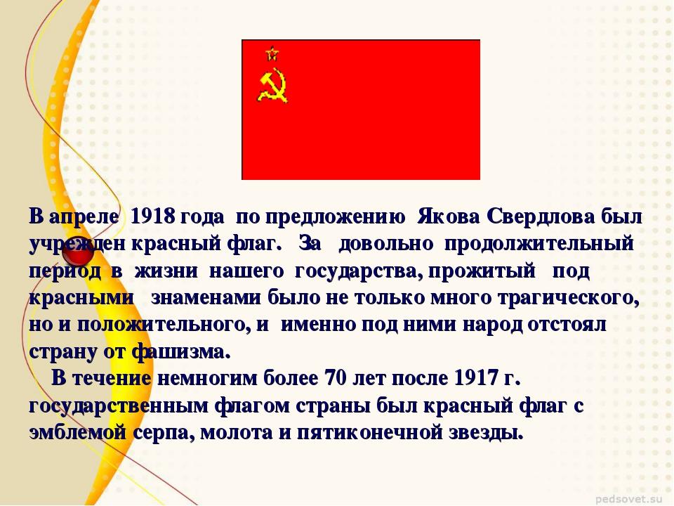 В апреле 1918 года по предложению Якова Свердлова был учрежден красный флаг....
