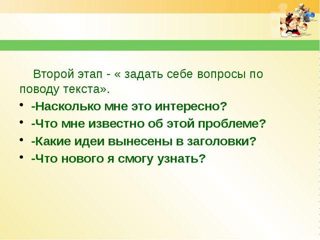 Второй этап - « задать себе вопросы по поводу текста». -Насколько мне это ин...
