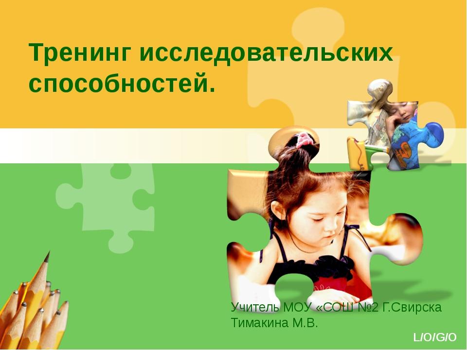 Тренинг исследовательских способностей. Учитель МОУ «СОШ №2 Г.Свирска Тимакин...