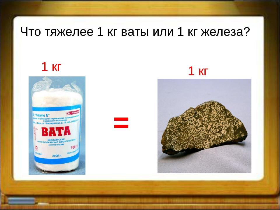 Что тяжелее 1 кг ваты или 1 кг железа? 1 кг 1 кг =