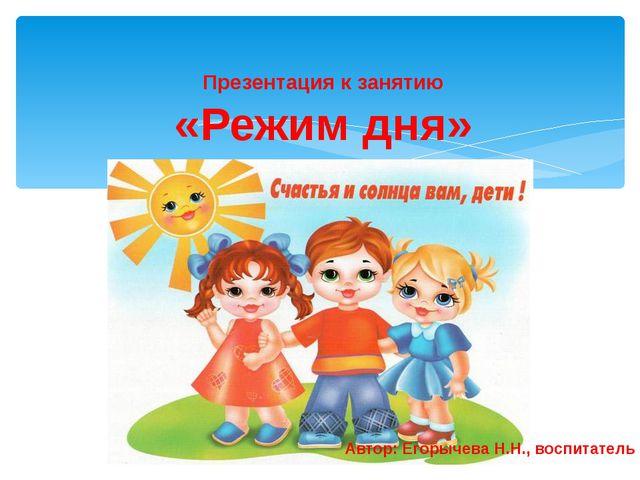Презентация к занятию «Режим дня» Автор: Егорычева Н.Н., воспитатель