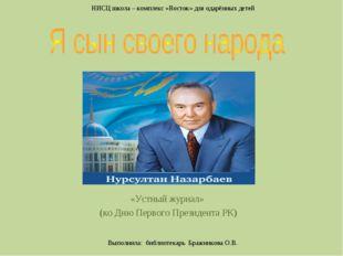 «Устный журнал» (ко Дню Первого Президента РК) Выполнила: библиотекарь Бражни