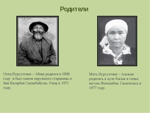 Родители Отец Нурсултана – Абиш родился в 1898 году и был сыном окружного ста...