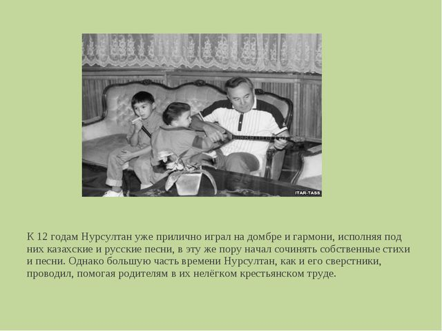 К 12 годам Нурсултан уже прилично играл на домбре и гармони, исполняя под них...