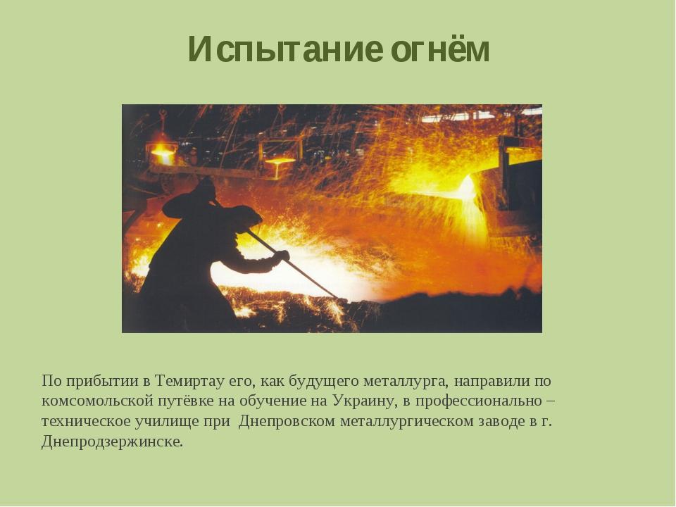 Испытание огнём По прибытии в Темиртау его, как будущего металлурга, направил...