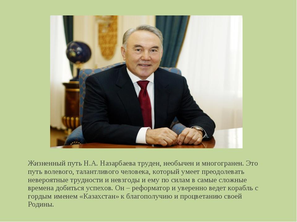 Жизненный путь Н.А. Назарбаева труден, необычен и многогранен. Это путь волев...