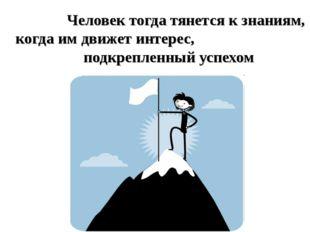 Человек тогда тянется к знаниям, когда им движет интерес, подкрепленны