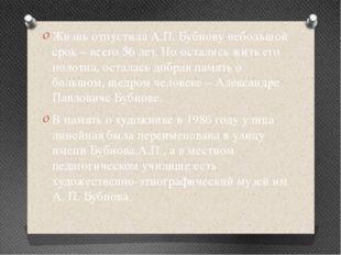 Жизнь отпустила А.П. Бубнову небольшой срок – всего 56 лет. Но остались жить