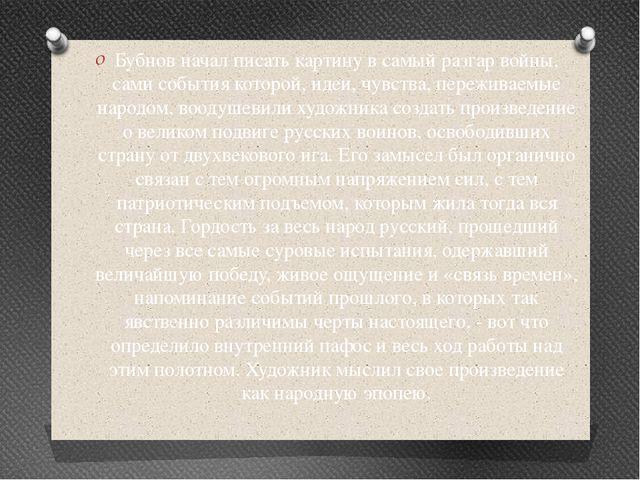 Бубнов начал писать картину в самый разгар войны, сами события которой, идеи,...