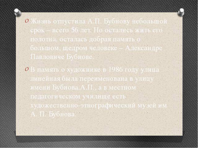 Жизнь отпустила А.П. Бубнову небольшой срок – всего 56 лет. Но остались жить...