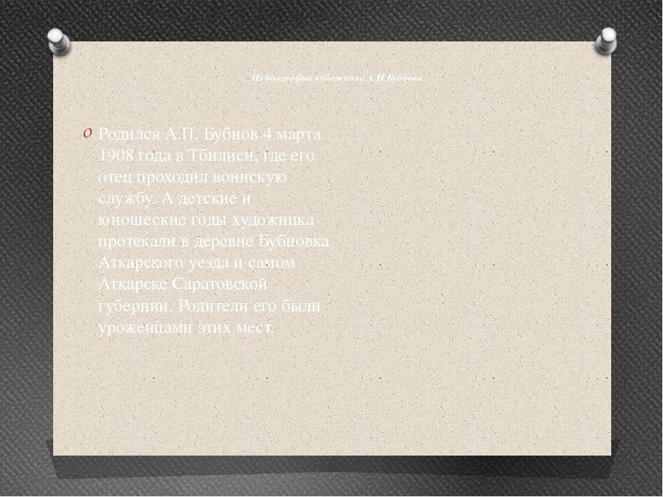 Из биографии художника А.П.Бубнова Родился А.П. Бубнов 4 марта 1908 года в Т...