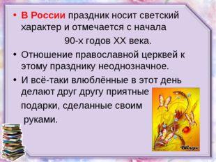В Россиипраздник носит светский характер и отмечается с начала 90-х годовX