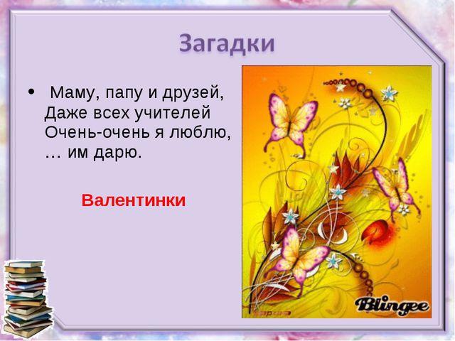 Маму, папу и друзей, Даже всех учителей Очень-очень я люблю, … им дарю. Вале...