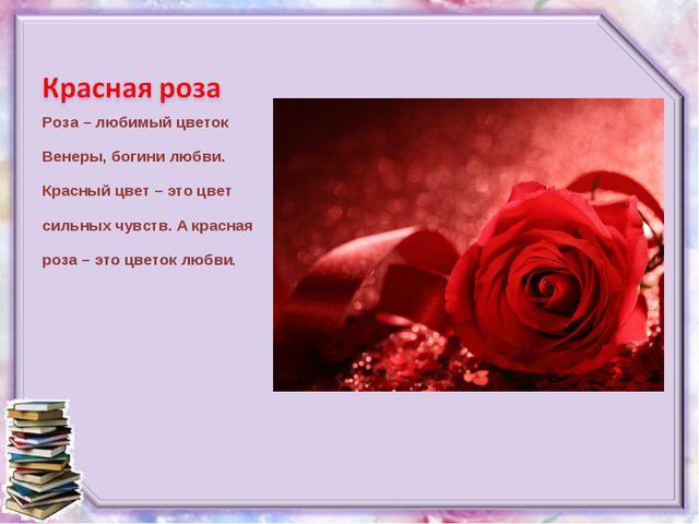 Роза – любимый цветок Венеры, богини любви. Красный цвет – это цвет сильных ч...