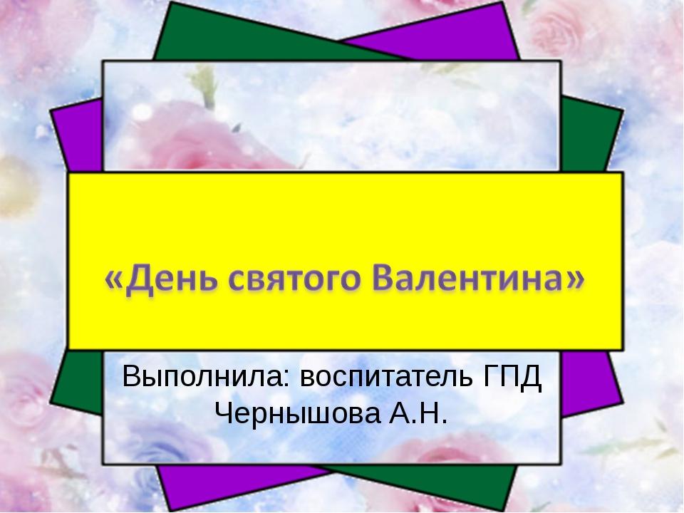 Выполнила: воспитатель ГПД Чернышова А.Н.