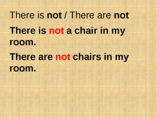 There is not / There are not There is not a chair in my room. There are not c